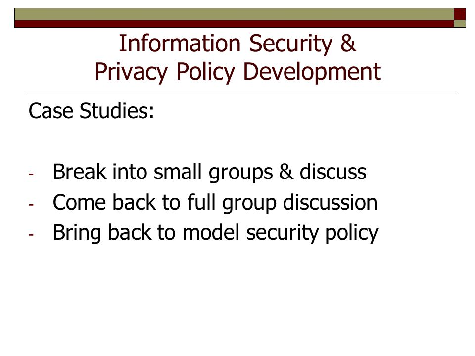 Information Security & Privacy Policy Development Case Studies: - Break into small groups & discuss - Come back to full group discussion - Bring back