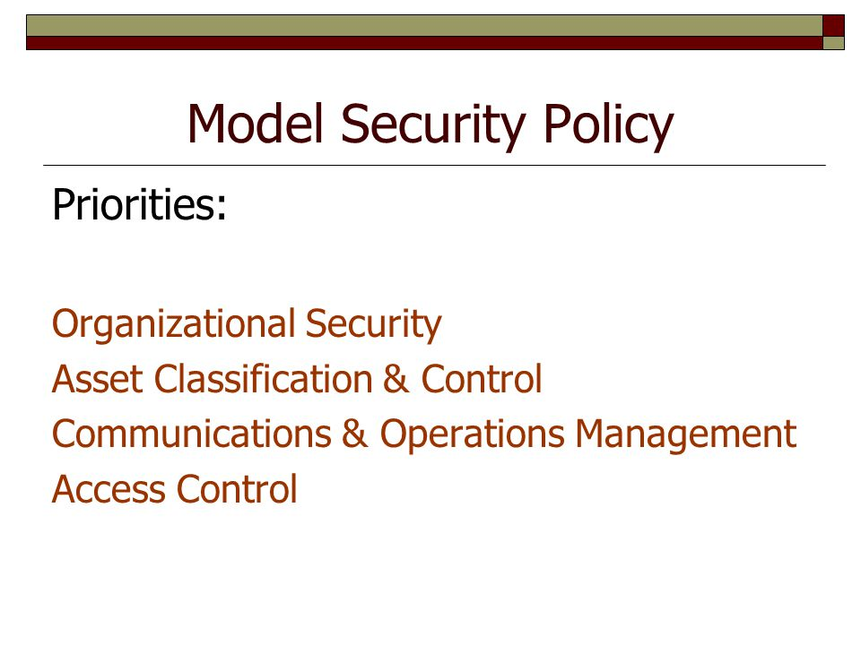 Model Security Policy Priorities: Organizational Security Asset Classification & Control Communications & Operations Management Access Control