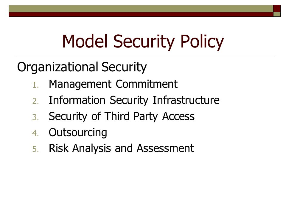 Model Security Policy Organizational Security 1. Management Commitment 2. Information Security Infrastructure 3. Security of Third Party Access 4. Out
