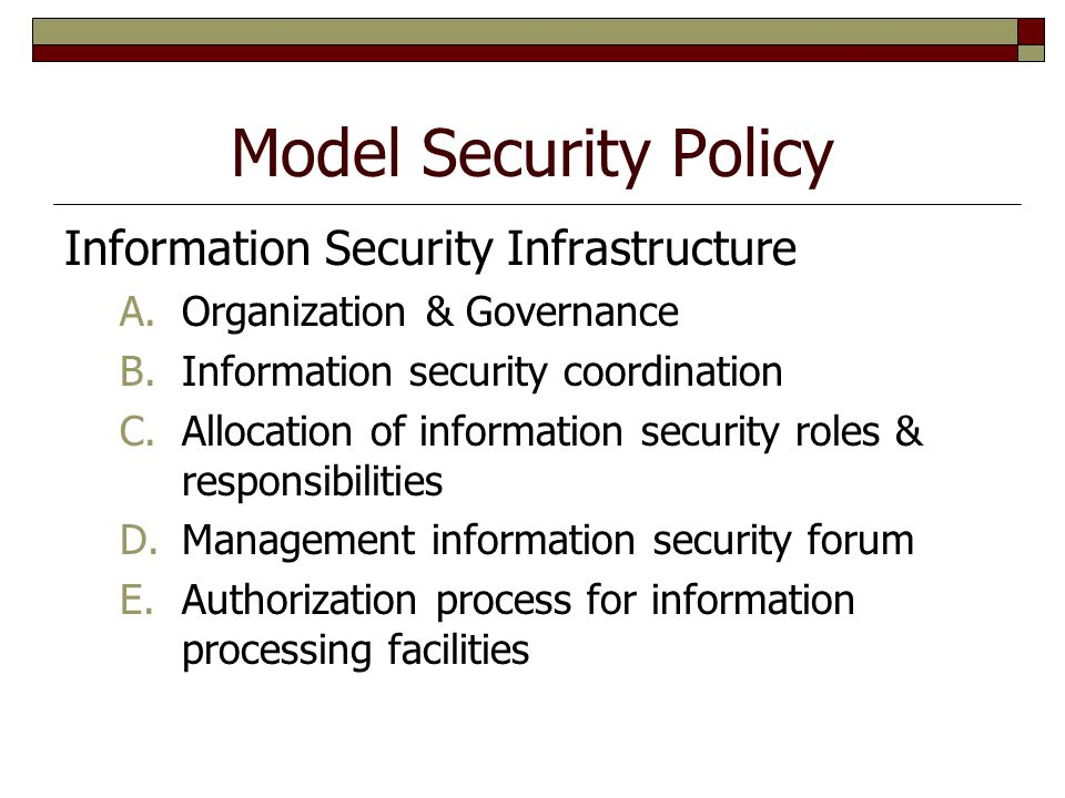 Model Security Policy Information Security Infrastructure A.Organization & Governance B.Information security coordination C.Allocation of information