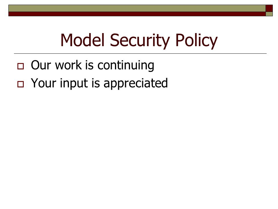 Model Security Policy  Our work is continuing  Your input is appreciated