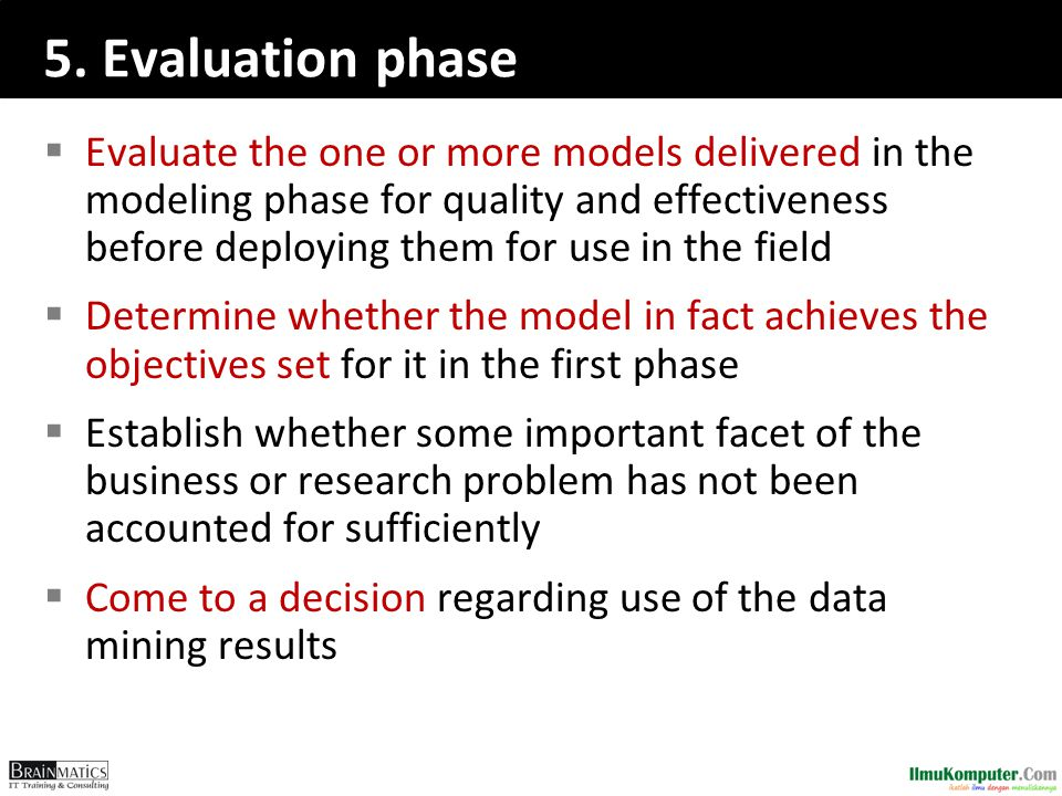 5. Evaluation phase  Evaluate the one or more models delivered in the modeling phase for quality and effectiveness before deploying them for use in t