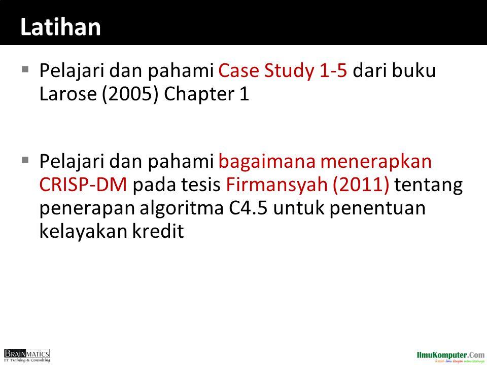Latihan  Pelajari dan pahami Case Study 1-5 dari buku Larose (2005) Chapter 1  Pelajari dan pahami bagaimana menerapkan CRISP-DM pada tesis Firmansy