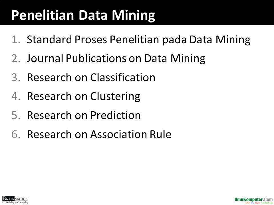 1.Standard Proses Penelitian pada Data Mining 2.Journal Publications on Data Mining 3.Research on Classification 4.Research on Clustering 5.Research o