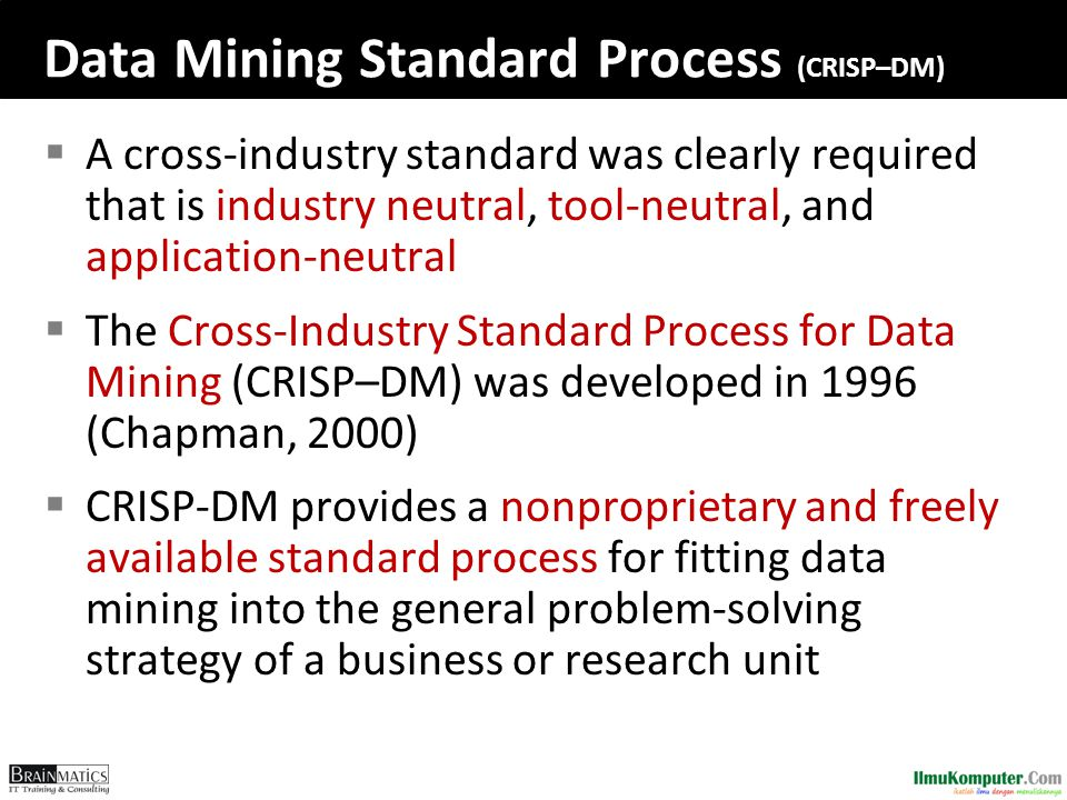Data Mining Standard Process (CRISP–DM)  A cross-industry standard was clearly required that is industry neutral, tool-neutral, and application-neutr