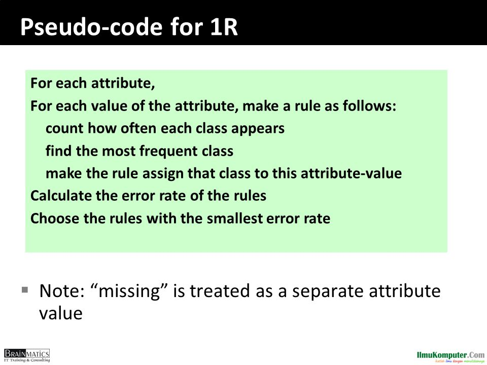 Pseudo-code for 1R  Note: missing is treated as a separate attribute value For each attribute, For each value of the attribute, make a rule as follows: count how often each class appears find the most frequent class make the rule assign that class to this attribute-value Calculate the error rate of the rules Choose the rules with the smallest error rate