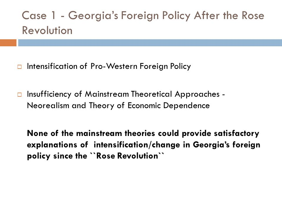 Case 1 - Georgia's Foreign Policy After the Rose Revolution  Intensification of Pro-Western Foreign Policy  Insufficiency of Mainstream Theoretical Approaches - Neorealism and Theory of Economic Dependence None of the mainstream theories could provide satisfactory explanations of intensification/change in Georgia's foreign policy since the ``Rose Revolution``