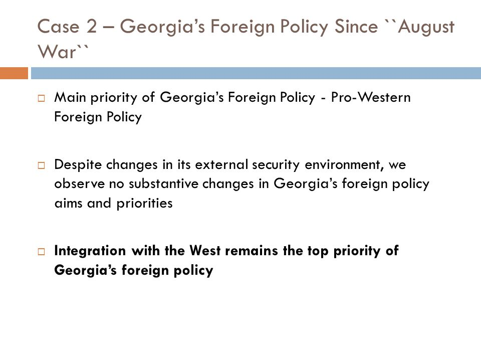 Case 2 – Georgia's Foreign Policy Since ``August War``  Main priority of Georgia's Foreign Policy - Pro-Western Foreign Policy  Despite changes in its external security environment, we observe no substantive changes in Georgia's foreign policy aims and priorities  Integration with the West remains the top priority of Georgia's foreign policy