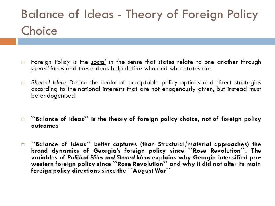 Balance of Ideas - Theory of Foreign Policy Choice  Foreign Policy is the social in the sense that states relate to one another through shared ideas and these ideas help define who and what states are  Shared Ideas Define the realm of acceptable policy options and direct strategies according to the national interests that are not exogenously given, but instead must be endogenised  ``Balance of Ideas`` is the theory of foreign policy choice, not of foreign policy outcomes  ``Balance of Ideas`` better captures (than Structural/material approaches) the broad dynamics of Georgia's foreign policy since ``Rose Revolution``.