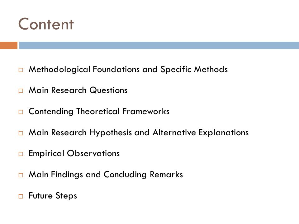 Content  Methodological Foundations and Specific Methods  Main Research Questions  Contending Theoretical Frameworks  Main Research Hypothesis and Alternative Explanations  Empirical Observations  Main Findings and Concluding Remarks  Future Steps