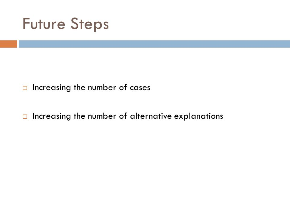 Future Steps  Increasing the number of cases  Increasing the number of alternative explanations