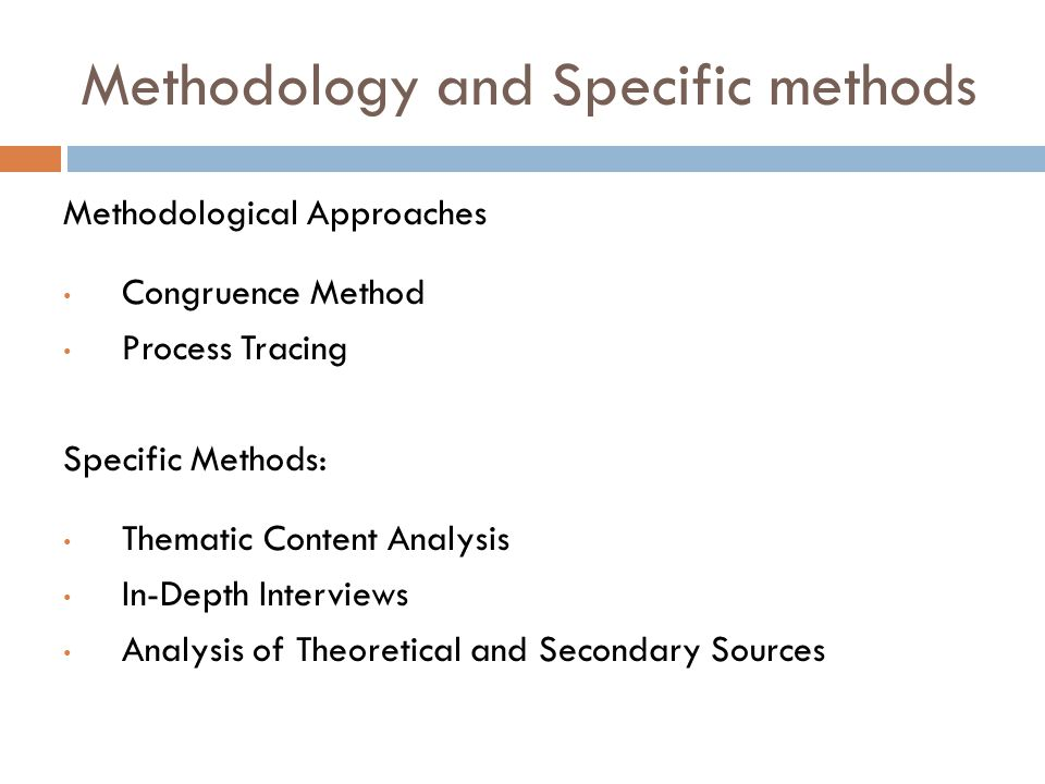 Methodology and Specific methods Methodological Approaches Congruence Method Process Tracing Specific Methods: Thematic Content Analysis In-Depth Interviews Analysis of Theoretical and Secondary Sources