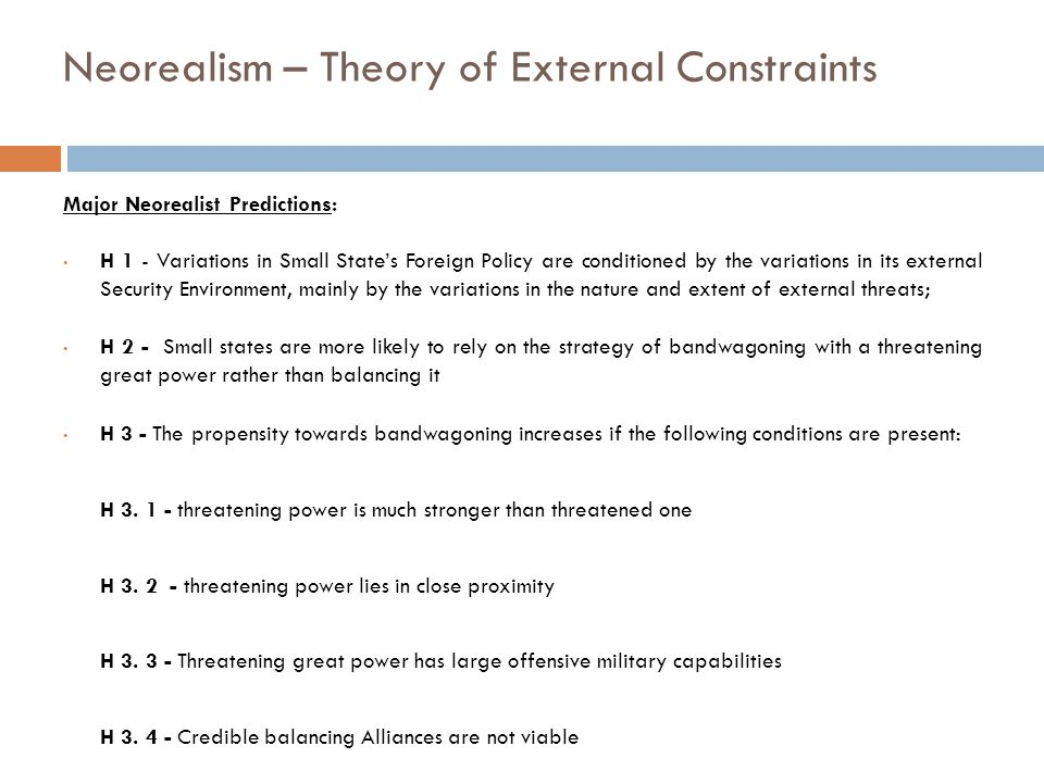 Neorealism – Theory of External Constraints Major Neorealist Predictions: H 1 - Variations in Small State's Foreign Policy are conditioned by the variations in its external Security Environment, mainly by the variations in the nature and extent of external threats; H 2 - Small states are more likely to rely on the strategy of bandwagoning with a threatening great power rather than balancing it H 3 - The propensity towards bandwagoning increases if the following conditions are present: H 3.