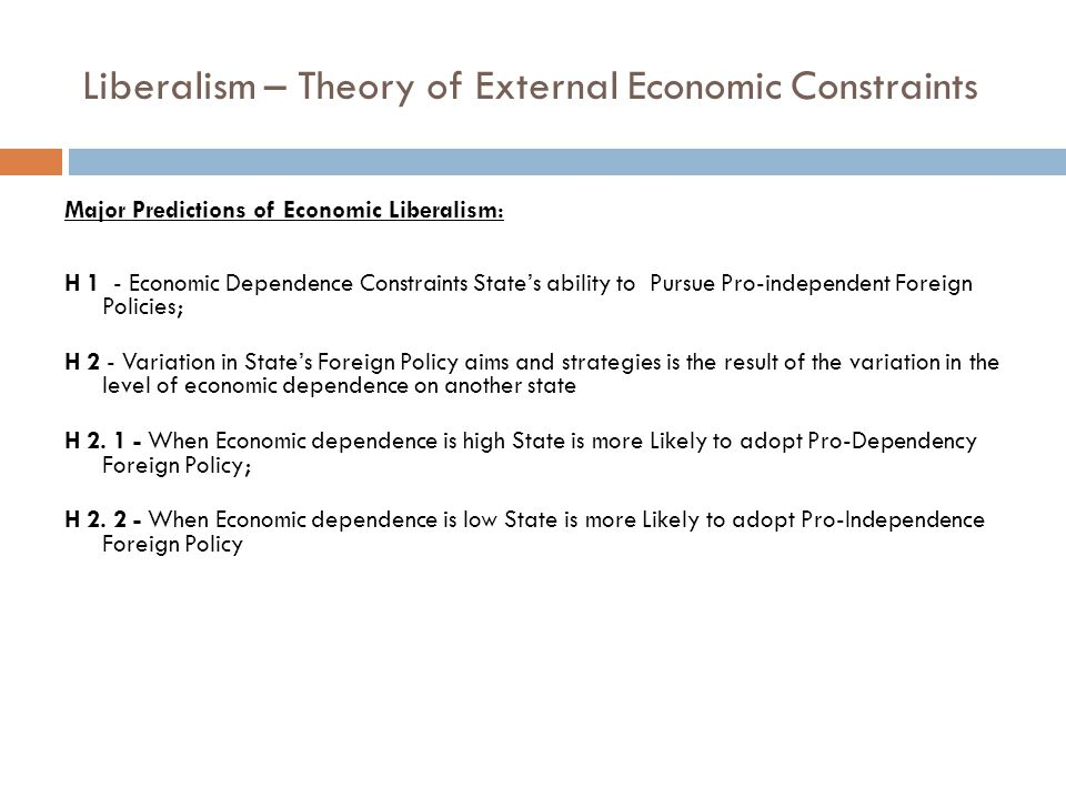 Liberalism – Theory of External Economic Constraints Major Predictions of Economic Liberalism: H 1 - Economic Dependence Constraints State's ability to Pursue Pro-independent Foreign Policies; H 2 - Variation in State's Foreign Policy aims and strategies is the result of the variation in the level of economic dependence on another state H 2.