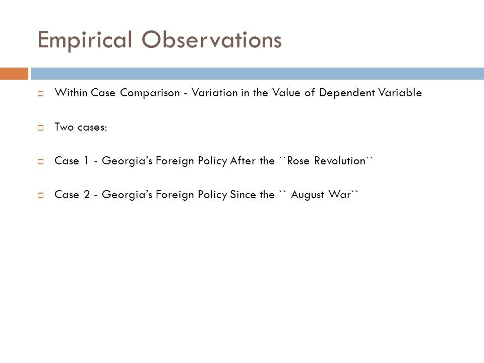 Empirical Observations  Within Case Comparison - Variation in the Value of Dependent Variable  Two cases:  Case 1 - Georgia's Foreign Policy After the ``Rose Revolution``  Case 2 - Georgia's Foreign Policy Since the `` August War``