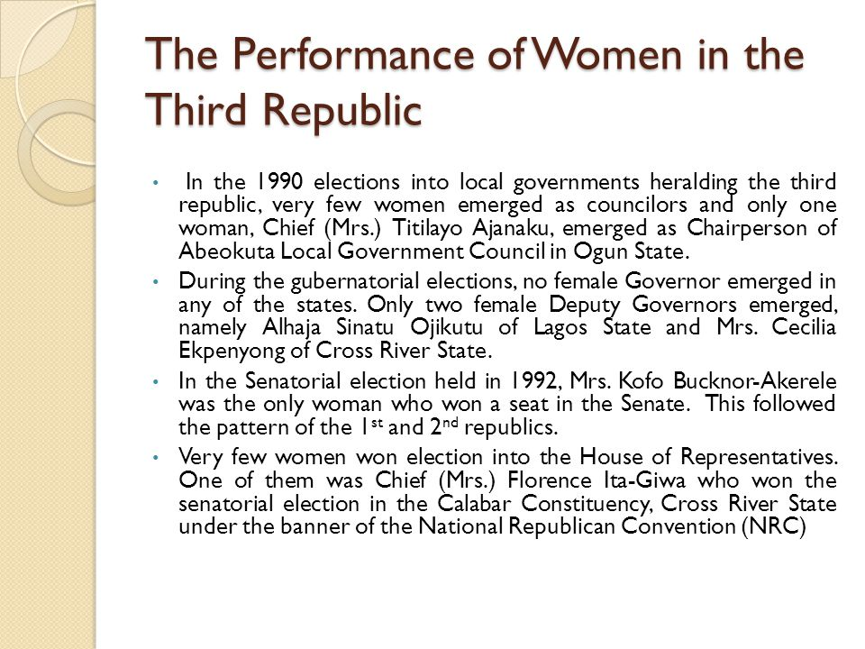 The Performance of Women in the Third Republic In the 1990 elections into local governments heralding the third republic, very few women emerged as councilors and only one woman, Chief (Mrs.) Titilayo Ajanaku, emerged as Chairperson of Abeokuta Local Government Council in Ogun State.