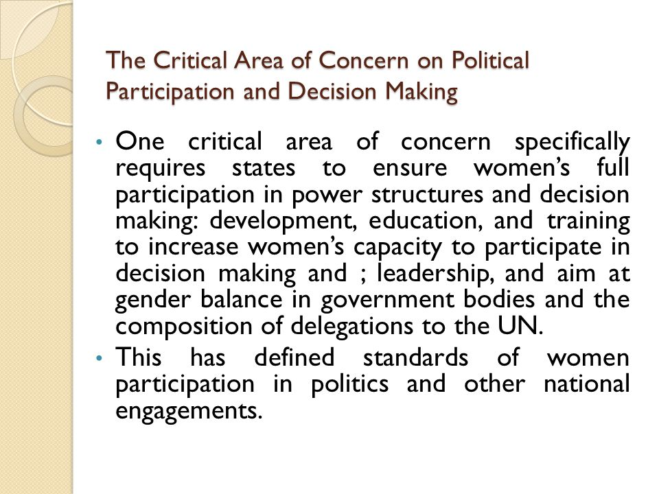 The Critical Area of Concern on Political Participation and Decision Making One critical area of concern specifically requires states to ensure women's full participation in power structures and decision making: development, education, and training to increase women's capacity to participate in decision making and ; leadership, and aim at gender balance in government bodies and the composition of delegations to the UN.