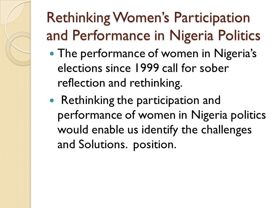 Rethinking Women's Participation and Performance in Nigeria Politics The performance of women in Nigeria's elections since 1999 call for sober reflection and rethinking.