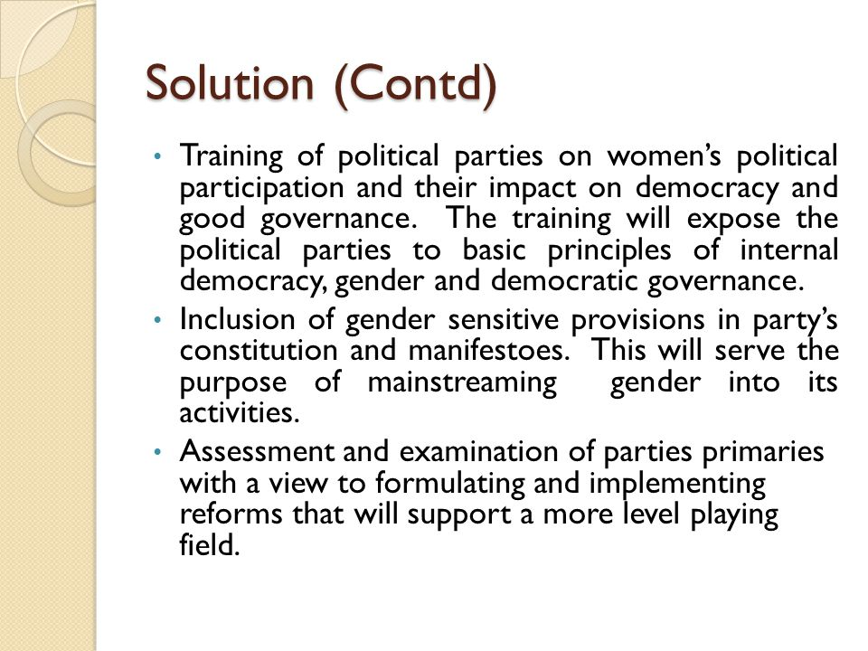 Solution (Contd) Training of political parties on women's political participation and their impact on democracy and good governance.