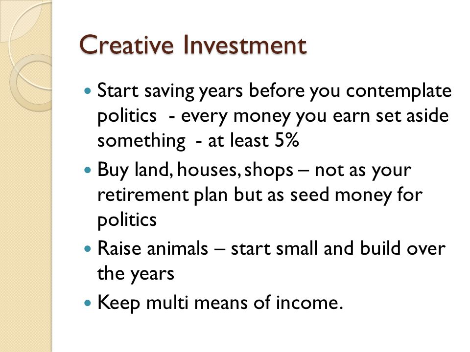 Creative Investment Start saving years before you contemplate politics - every money you earn set aside something - at least 5% Buy land, houses, shops – not as your retirement plan but as seed money for politics Raise animals – start small and build over the years Keep multi means of income.