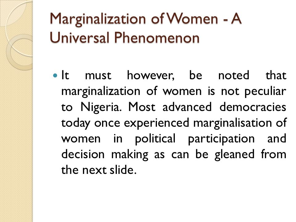 Marginalization of Women - A Universal Phenomenon It must however, be noted that marginalization of women is not peculiar to Nigeria.