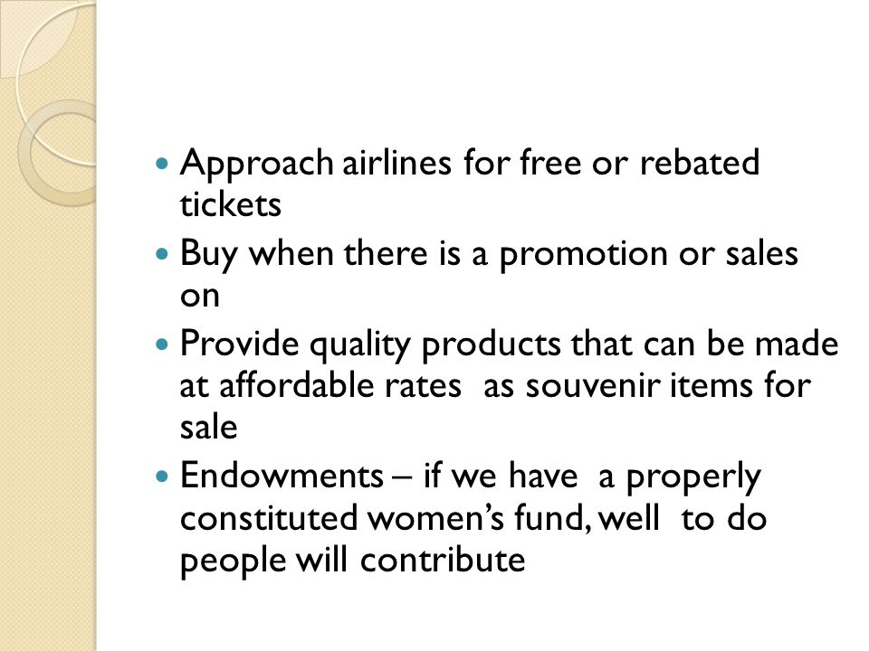 Approach airlines for free or rebated tickets Buy when there is a promotion or sales on Provide quality products that can be made at affordable rates as souvenir items for sale Endowments – if we have a properly constituted women's fund, well to do people will contribute