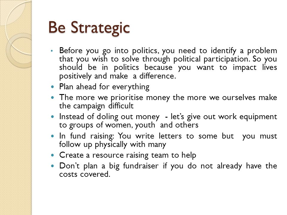 Be Strategic Before you go into politics, you need to identify a problem that you wish to solve through political participation.