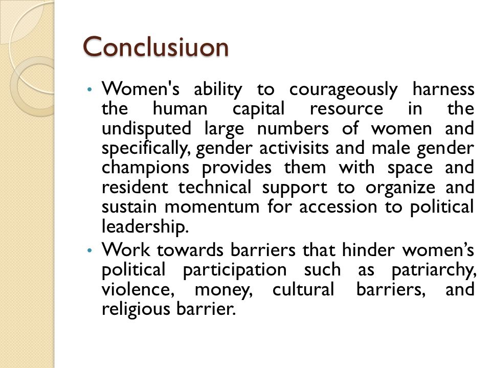 Conclusiuon Women s ability to courageously harness the human capital resource in the undisputed large numbers of women and specifically, gender activisits and male gender champions provides them with space and resident technical support to organize and sustain momentum for accession to political leadership.