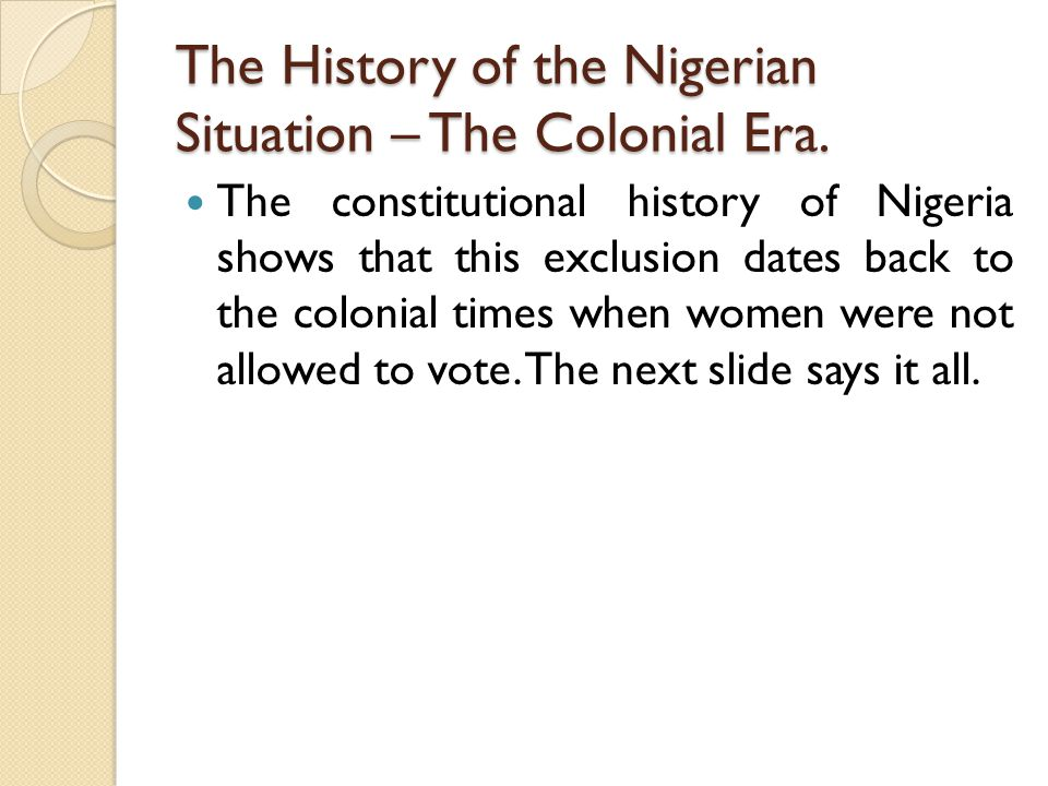 The History of the Nigerian Situation – The Colonial Era. The constitutional history of Nigeria shows that this exclusion dates back to the colonial t