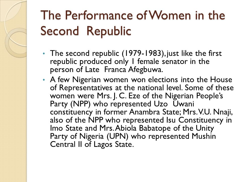 The Performance of Women in the Second Republic The second republic (1979-1983), just like the first republic produced only 1 female senator in the person of Late Franca Afegbuwa.