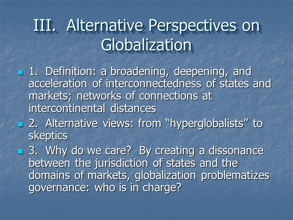 III. Alternative Perspectives on Globalization 1. Definition: a broadening, deepening, and acceleration of interconnectedness of states and markets; n