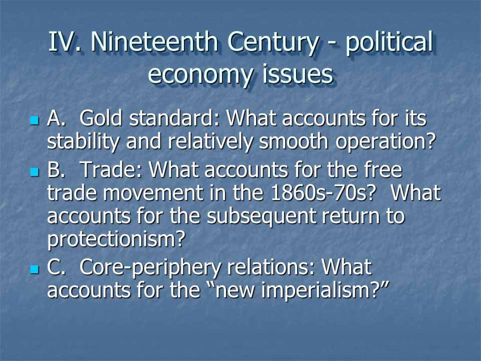 IV. Nineteenth Century - political economy issues A. Gold standard: What accounts for its stability and relatively smooth operation? A. Gold standard: