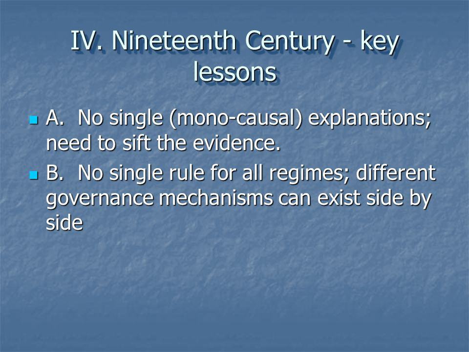 IV. Nineteenth Century - key lessons A. No single (mono-causal) explanations; need to sift the evidence. A. No single (mono-causal) explanations; need