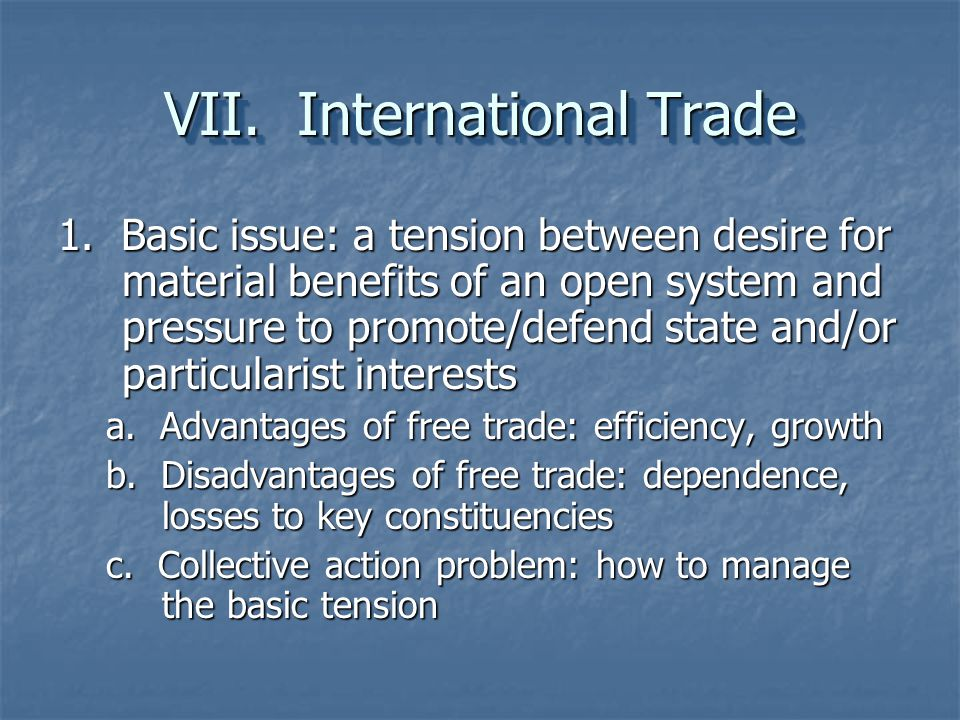 VII. International Trade 1. Basic issue: a tension between desire for material benefits of an open system and pressure to promote/defend state and/or