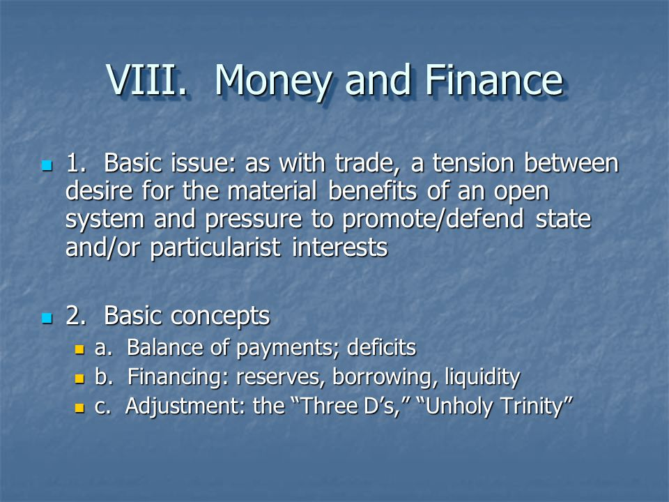 VIII. Money and Finance 1. Basic issue: as with trade, a tension between desire for the material benefits of an open system and pressure to promote/de