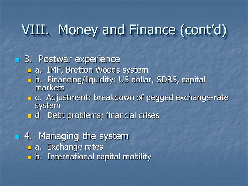 VIII. Money and Finance (cont'd) 3. Postwar experience 3. Postwar experience a. IMF, Bretton Woods system a. IMF, Bretton Woods system b. Financing/li