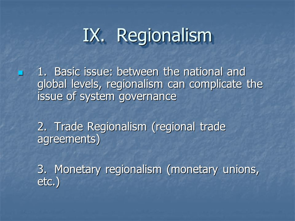 IX. Regionalism 1. Basic issue: between the national and global levels, regionalism can complicate the issue of system governance 1. Basic issue: betw