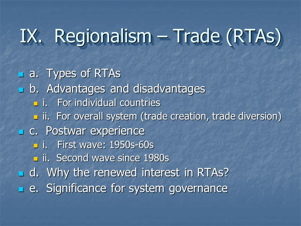 IX. Regionalism – Trade (RTAs) a. Types of RTAs a. Types of RTAs b. Advantages and disadvantages b. Advantages and disadvantages i. For individual cou