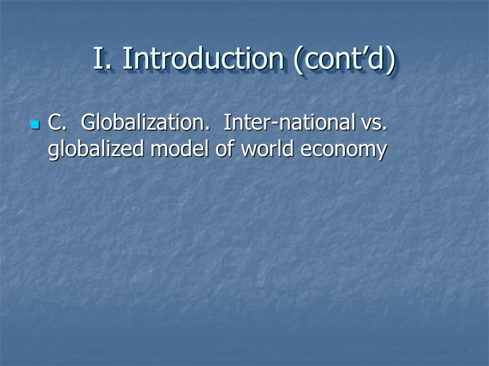 I. Introduction (cont'd) C. Globalization. Inter-national vs. globalized model of world economy C. Globalization. Inter-national vs. globalized model