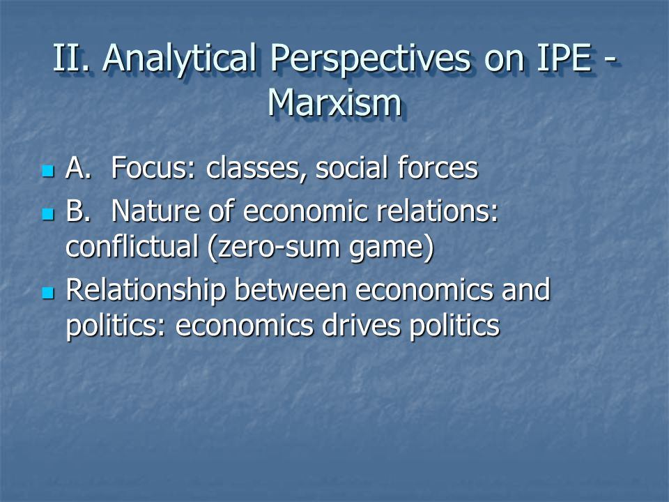 II. Analytical Perspectives on IPE - Marxism A. Focus: classes, social forces A. Focus: classes, social forces B. Nature of economic relations: confli