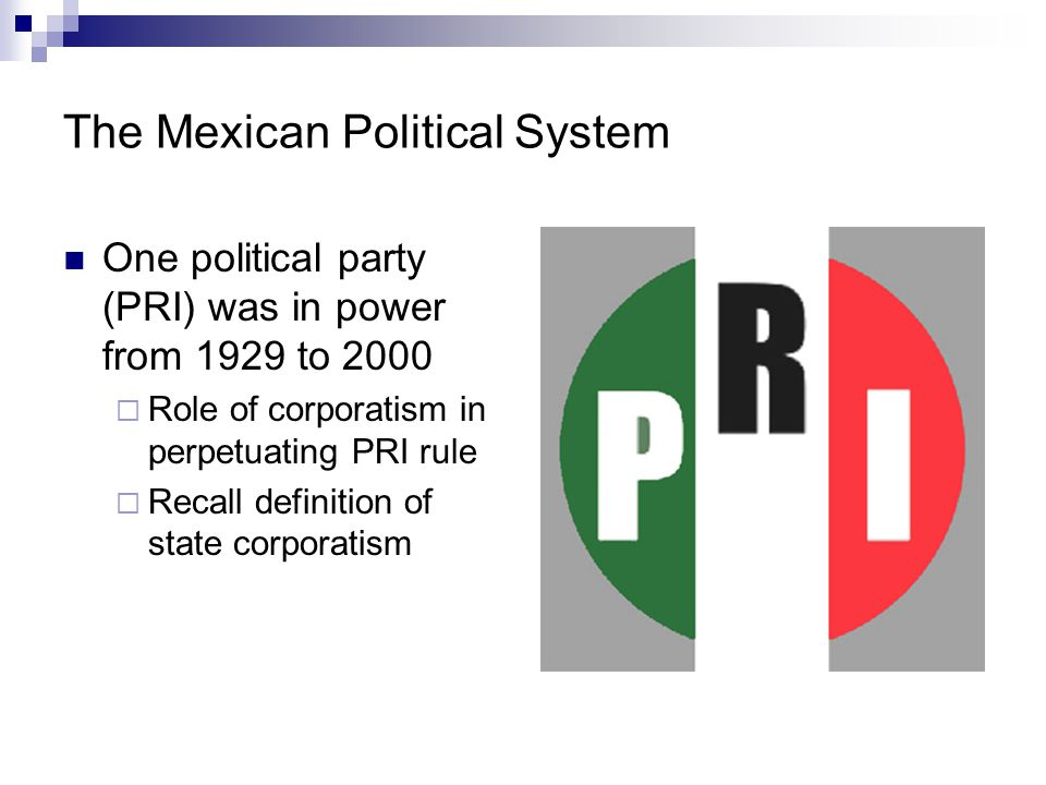 Mexican Political System Building democracy  Increasingly democratic reforms pushed by President Zedillo (1994-2000) Federal Electoral Institute Benefit programs NOT tied to vote for PRI