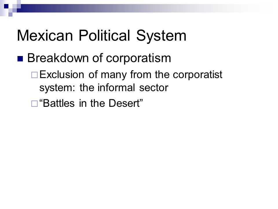 """Mexican Political System Breakdown of corporatism  Exclusion of many from the corporatist system: the informal sector  """"Battles in the Desert"""""""