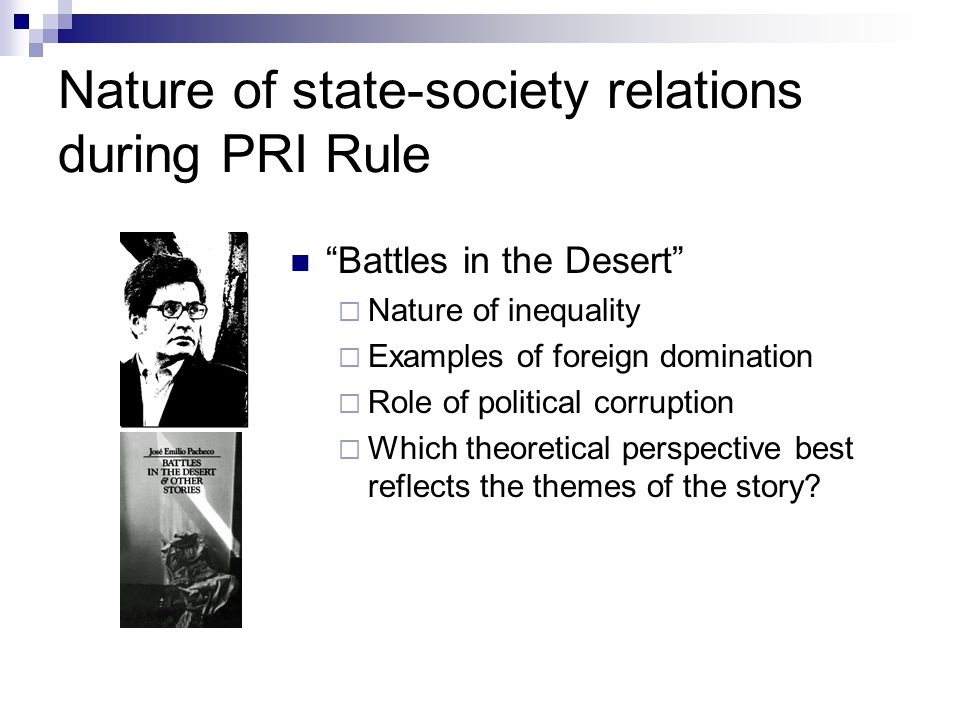 """Nature of state-society relations during PRI Rule """"Battles in the Desert""""  Nature of inequality  Examples of foreign domination  Role of political"""