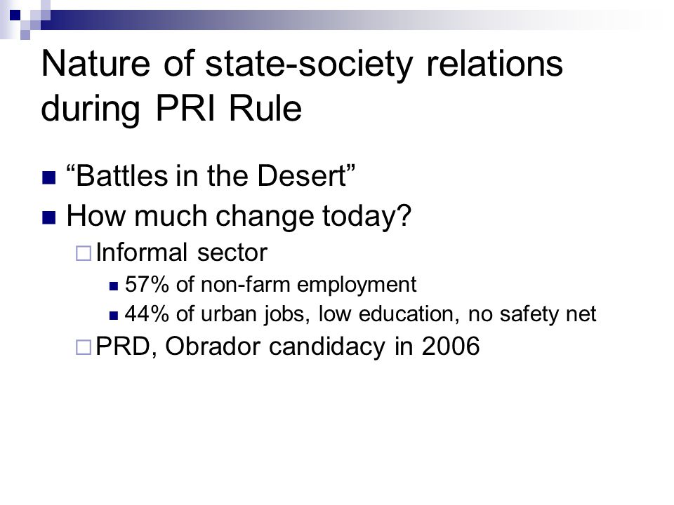 """Nature of state-society relations during PRI Rule """"Battles in the Desert"""" How much change today?  Informal sector 57% of non-farm employment 44% of u"""