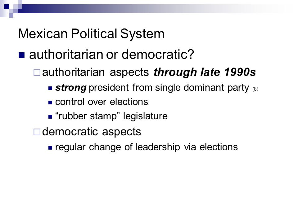 Mexican Political System authoritarian or democratic?  authoritarian aspects through late 1990s strong president from single dominant party (8) contr