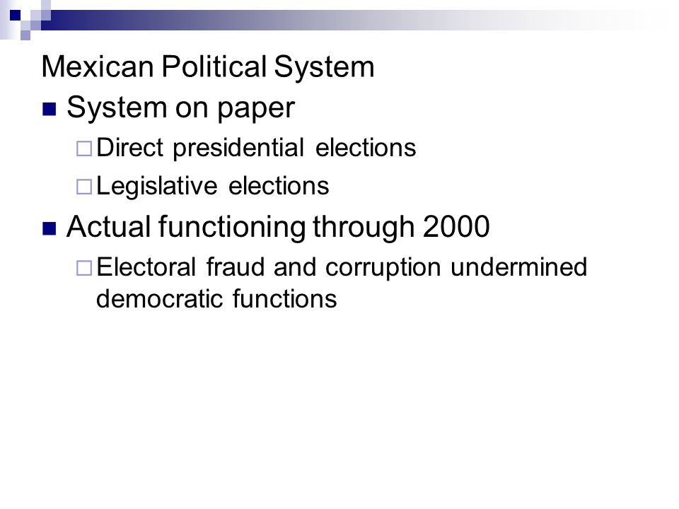 Mexican Political System System on paper  Direct presidential elections  Legislative elections Actual functioning through 2000  Electoral fraud and