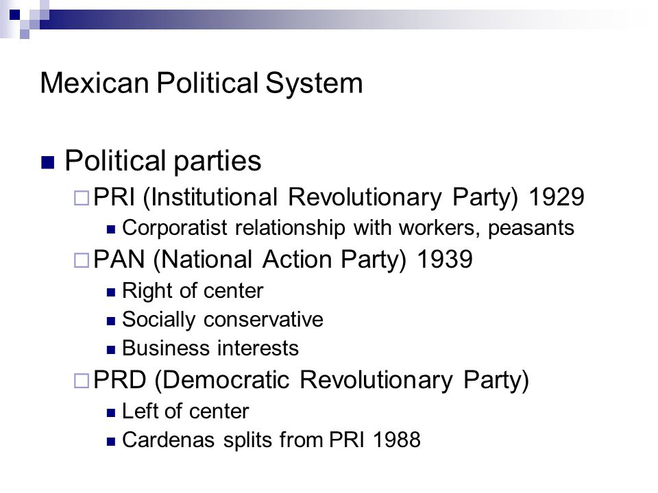 Mexican Political System Political parties  PRI (Institutional Revolutionary Party) 1929 Corporatist relationship with workers, peasants  PAN (Natio