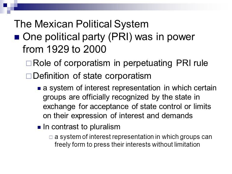 Mexican Political System--Corporatism Corporatist organizations under the PRI  Organizations Confederation of Mexican Workers National Peasant Confederation National Confederation of Popular Organizations
