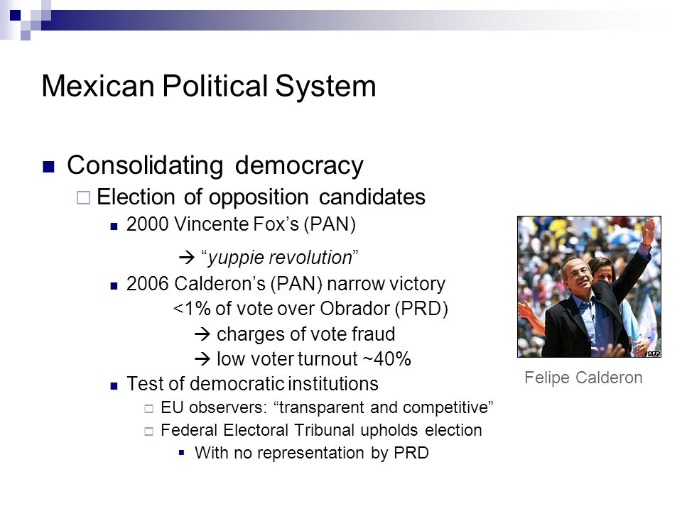 """Mexican Political System Consolidating democracy  Election of opposition candidates 2000 Vincente Fox's (PAN)  """"yuppie revolution"""" 2006 Calderon's ("""