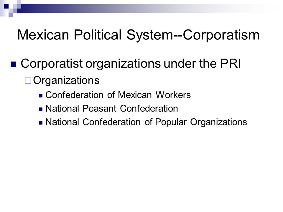 Mexican Political System--Corporatism Corporatist organizations under the PRI  Example: Confederation of Mexican Workers Recognized by PRI; independent unions repressed Agreed to limit demands  Limits on wage increases, limits on grievance procedures, limits on right to strike Leaders of official federations rewarded by PRI  1980s-90s: 14-22% of Congress: Confed.
